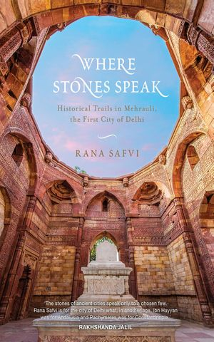Where Stones Speak: Historical Trails in Mehrauli, the First City of Delhi book image