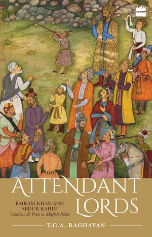 Attendant Lords: Bairam Khan and Abdur Rahim, Courtiers and Poets in Mughal India book image