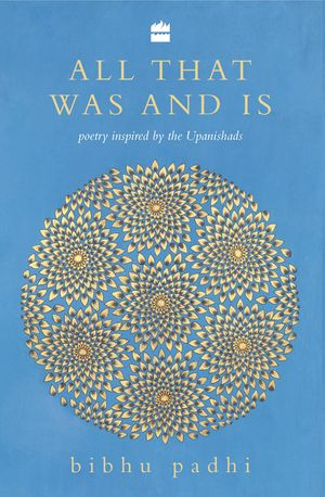 All That Was And Is: Poems inspired by the Upanishads book image