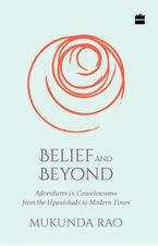belief-and-beyond-adventures-in-consciousness-from-the-upanishads-to-modern-times