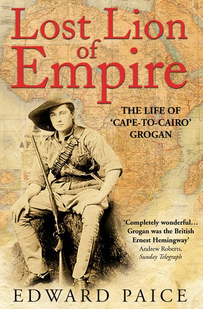 Lost Lion of Empire: The Life of Ewart Grogan DSO 1876-1976