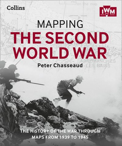 Mapping The Second World War: The History Of The War Through Maps From 1939-1945 [not-us]