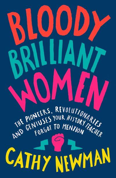Bloody Brilliant Women: Pioneers, Revolutionaries & Geniuses Your History Teacher Forgot to Mention
