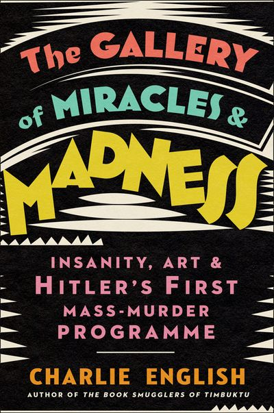 The Gallery of Miracles and Madness: Insanity, Art and Hitler's first Mass-Murder Programme