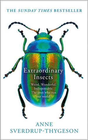 Extraordinary Insects: Weird. Wonderful. Indispensable. The Ones Who RunOur World.