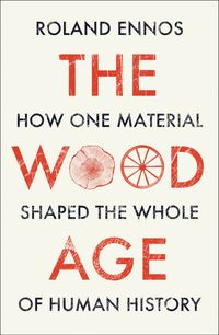 the-wood-age-how-one-material-shaped-the-whole-of-human-history