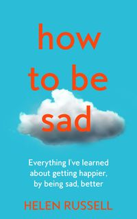 how-to-be-sad-everything-ive-learned-about-getting-happier-by-being-sad-better