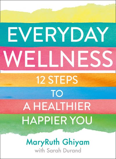 Everyday Wellness: 12 steps to a healthier, happier you