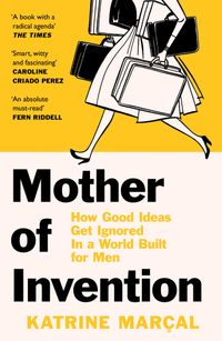 mother-of-invention-how-good-ideas-get-ignored-in-an-economy-built-for-men