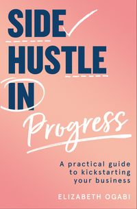 side-hustle-in-progress-a-practical-guide-to-kickstarting-your-business