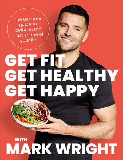 Get Fit, Get Healthy, Get Happy: Transform your body, diet and life with Train Wright