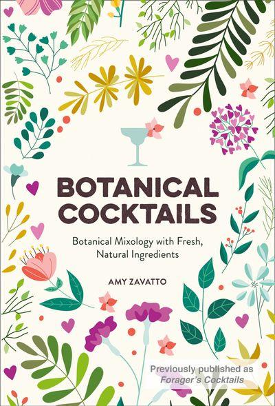Botanical Cocktails: Botanical Mixology with Fresh, Natural Ingredients