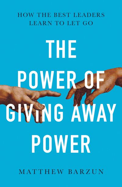 The Power of Giving Power Away: How the Best Leaders Learn to Let Go
