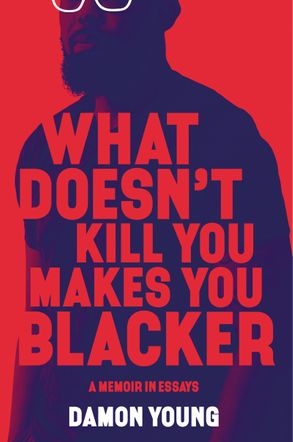 Cover image - What Doesn't Kill You Makes You Blacker: A Memoir in Essays