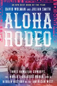 aloha-rodeo-three-hawaiian-cowboys-the-worlds-greatest-rodeo-and-a-hidden-history-of-the-american-west