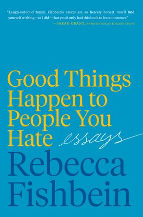 Cover image - Good Things Happen to the People You Hate: Essays