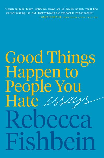 Good Things Happen to the People You Hate: Essays