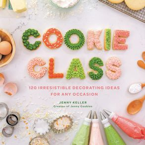 Cover image - Cookie Class: 120 Irresistible Decorating Ideas for Any Occasion