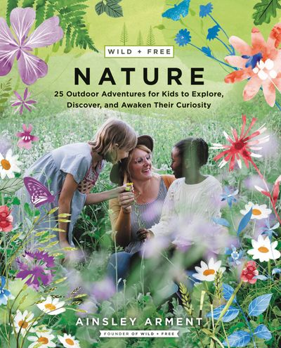 Wild And Free Nature: Fifty Outdoor Adventures for Kids to Explore, Discover, and Awaken Their Curiosity