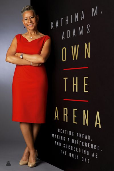 Own the Arena: Getting Ahead, Making a Difference, and Succeeding as theOnly One