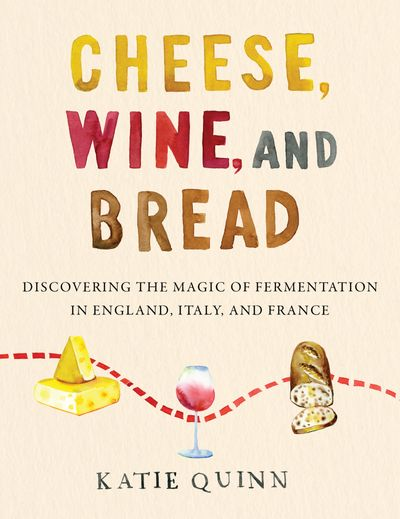 Cheese, Wine, and Bread: Discovering the Magic of Fermentation in England, Italy, and France