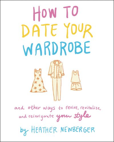 How to Date Your Wardrobe: And Other Ways to Revive, Revitalize, and Reinvigorate Your Style