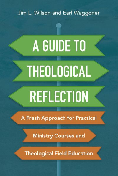 A Guide To Theological Reflection: A Fresh Approach For Practical Ministry Courses And Theological Field Education