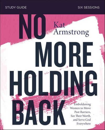 No More Holding Back Study Guide: Empowering Women To Move Past Barriers, See Their Worth, And Serve God Everywhere