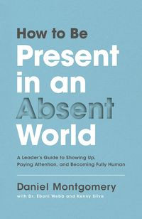 how-to-be-present-in-an-absent-world-a-leaders-guide-to-showing-up-paying-attention-and-becoming-fully-human