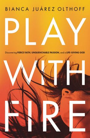 Cover image - Play With Fire: Discovering Fierce Faith, Unquenchable Passion, And A Life-Giving God