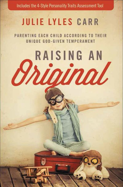 Raising An Original: Parenting Each Child According To Their Unique God-given Temperament