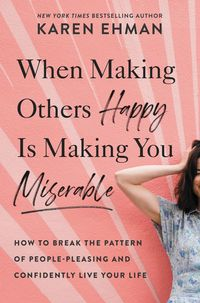 when-making-others-happy-is-making-you-miserable-how-to-break-the-pattern-of-people-pleasing-and-confidently-live-your-life