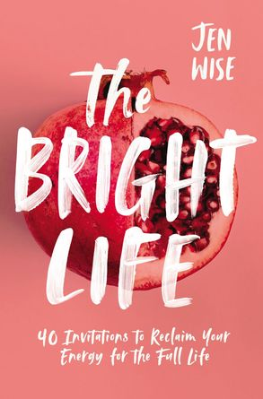 Cover image - The Bright Life: 40 Invitations To Reclaim Your Energy For The Full Life