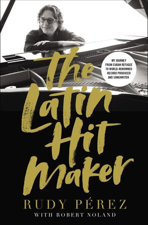Cover image - The Latin Hit Maker: My Journey From Cuban Refugee To World-Renowned Record Producer And Songwriter