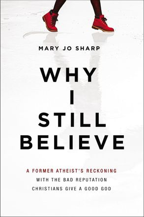 Cover image - Why I Still Believe: A Former Atheist's Reckoning With The Bad Reputation Christians Give A Good God