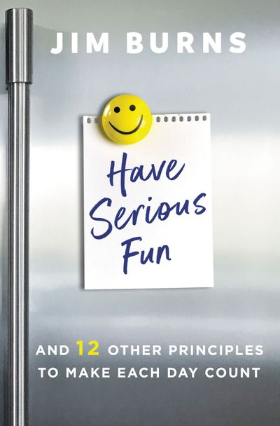 Have Serious Fun: And 12 Other Principles to Make Each Day Count