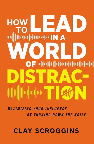 How To Lead In A World Of Distraction: Maximizing Your Influence By Turning Down The Noise