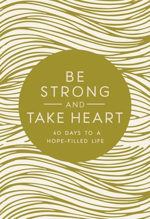 Cover image - Be Strong And Take Heart: 40 Days To A Hope-Filled Life