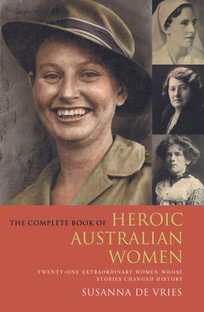 Cover image - The Complete Book of Heroic Australian Women: Twenty-one Pioneering Women Whose Stories Changed History