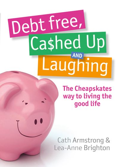 Debt Free, Cashed Up And Laughing: The Cheapskate Way to Living the GoodLife