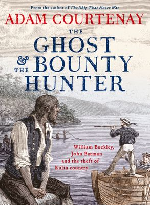 Cover image - The Ghost And The Bounty Hunter: William Buckley, John Batman And The Theft Of Kulin Country