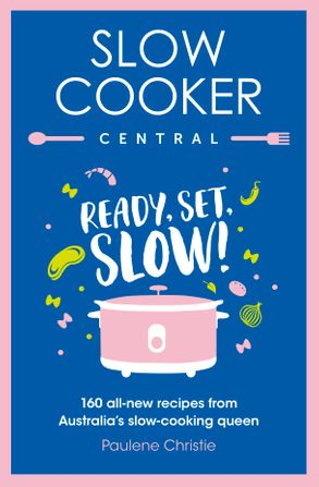 Cover image - Slow Cooker Central: Ready, Set, Slow!: 160 all-new recipes from Australia's slow-cooking queen