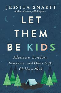 let-them-be-kids-adventure-boredom-innocence-and-other-gifts-children-need