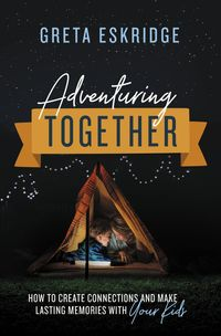 adventuring-together-how-to-create-connections-and-make-lasting-memories-with-your-kids