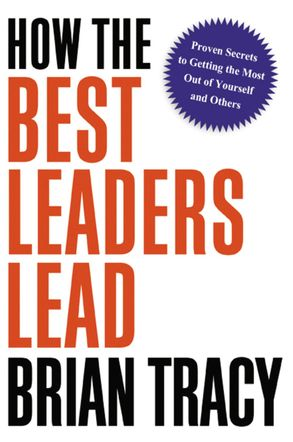 Cover image - How The Best Leaders Lead: Proven Secrets To Getting The Most Out Of Yourself And Others