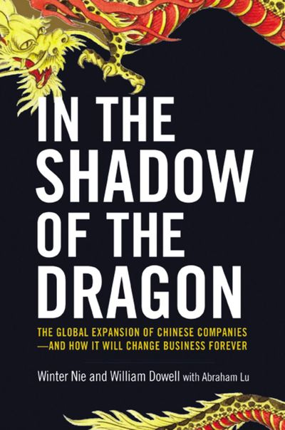 In The Shadow Of The Dragon: The Global Expansion Of Chinese Companies -And How It Will Change Business Forever