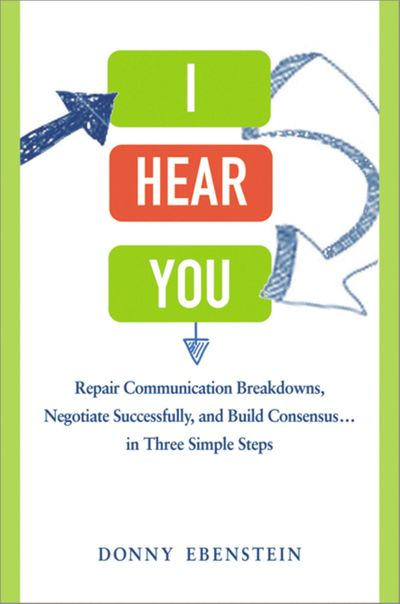 I Hear You: Repair Communication Breakdowns, Negotiate Successfully, AndBuild Consensus... In Three Simple Steps
