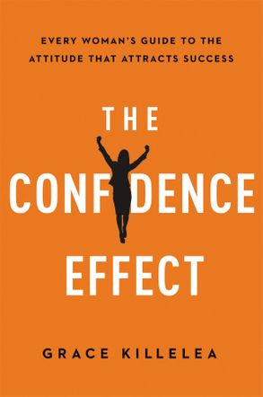 Cover image - The Confidence Effect: Every Woman's Guide To The Attitude That AttractsSuccess