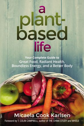Cover image - A Plant-Based Life: Your Complete Guide To Great Food, Radiant Health, Boundless Energy, And A Better Body