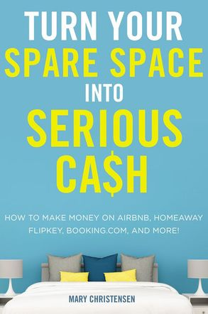 Cover image - Turn Your Spare Space Into Serious Cash: How To Make Money On Airbnb, Homeaway, Flipkey, Booking.com, And More!